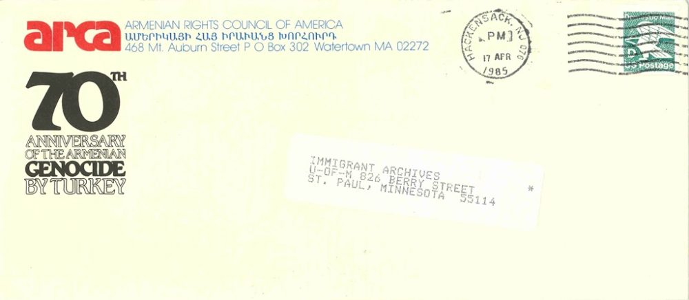 """Envelope postmarked 17 April 1985 in Hackensack NJ. The envelope is addressed to Immigrant Archives, U-of-M 826 Berry Street, St. Paul, Minnesota 55114 and was sent by ARCA, the Armenian Rights Council of America (written in English and Armenian), 468 Mt. Auburn Street PO Box 302 Watertown MA 002272. There is a logo for ARCA in the upper left-hand corner which reads """"70th anniversary of the Armenian Genocide by Turkey"""""""