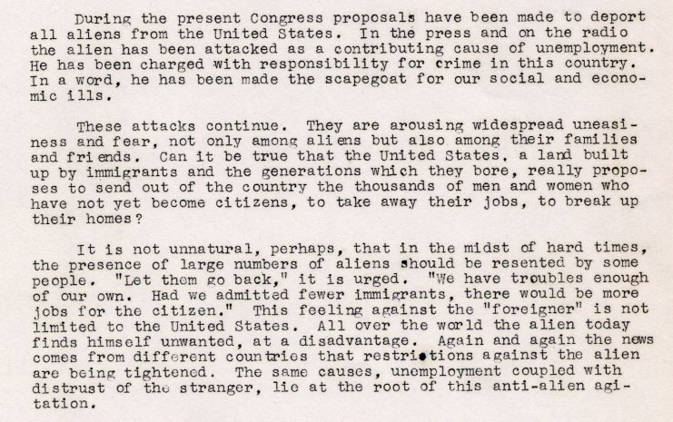 """Typed press release describing anti-alien perceptions and deportation proposals in the United States circa 1936, making note that the country was """"built up"""" by immigrants and their decendants. Examples of anti-alien thoughts are quoted, including """"Let them go back…We have troubles enough of our own. Had we admitted fewer immigrants, there would be more jobs for the citizen."""" It concludes by stating that that the source of anti-alien agitation all over the world is based on fears of unemployment and the distrust of strangers."""