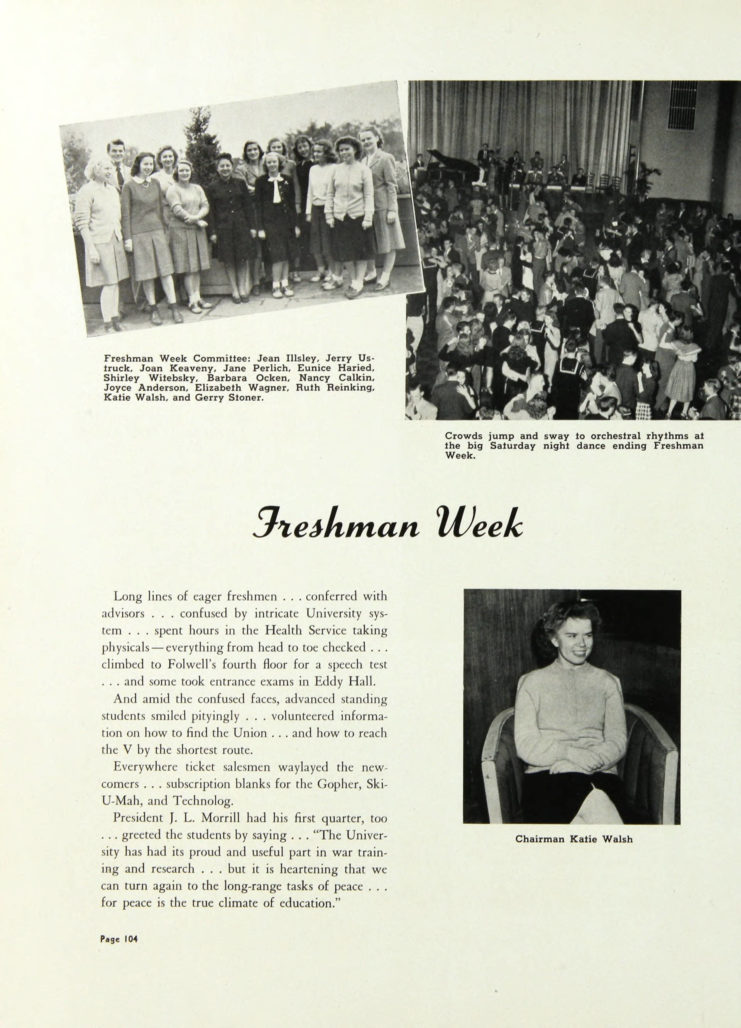 """1946 Gopher, Freshman Week section notes that University President James L. Morrill had """"his first quarter, too"""" and that he shared with the students that """"it is heartening that we can turn again to the long-range tasks of peace…for peace is the true climate of education."""" http://purl.umn.edu/134851. Includes three photographs. One of freshman week committee, another of a dance, and a third of freshman week chairman, Katie Walsh."""